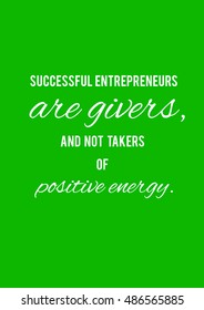 Successful entrepreneurs are givers and not takers of positive energy. Motivation, poster, quote, illustration, green background, white letters.