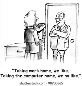 """""""Taking work home, we like.  Taking the computer home, we don't like."""""""
