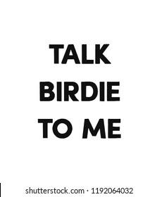 TALK BIRDIE TO ME