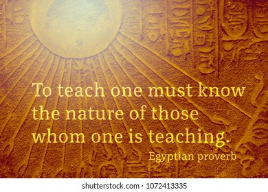 To teach one must know the nature of those whom one is teaching - ancient Egyptian Proverb citation