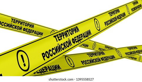 The territory of the Russian Federation. Yellow warning tapes with black text THE TERRITORY OF THE RUSSIAN FEDERATION in Russian language. Isolated. 3D Illustration