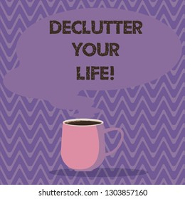 Text sign showing Declutter Your Life. Conceptual photo remove unnecessary items from untidy overcrowded place Mug photo Cup of Hot Coffee with Blank Color Speech Bubble as Steam icon.