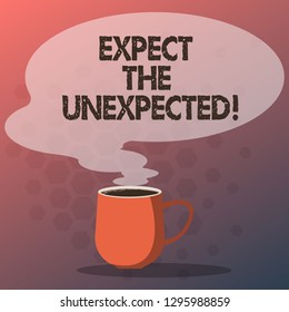 Text sign showing Expect The Unexpected. Conceptual photo Anything could happen Not to be surprised by the event Mug photo Cup of Hot Coffee with Blank Color Speech Bubble as Steam icon.