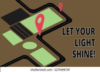Text sign showing Let Your Light Shine. Conceptual photo Always be brilliant inspiring fabulous positive Road Map Navigation Marker 3D Locator Pin for Direction Route Advisory.