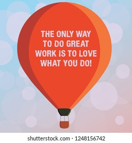 Text sign showing The Only Way To Do Great Work Is To Love What You Do. Conceptual photo Motivation in your job Three toned Color Hot Air Balloon afloat with Basket Tied Hanging under it.