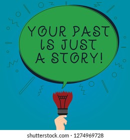 Text sign showing Your Past Is Just A Story. Conceptual photo Do not care about things that have happened Blank Oval Color Speech Bubble Above a Broken Bulb with Failed Idea icon.