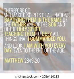 Therefore go, and make disciples of all nations, baptizing them in the name of the Father and of the Son and of the Holy Spirit, teaching them to obey all things that I commanded you... Matt 28:19-20