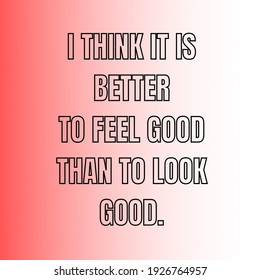 I think it is better to feel good than to look good. Motivational and inspire quotes for happy and joyful life