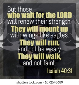 But those who wait for the Lord will renew their strength. They will mount up with wings like eagles. They will run, and not be weary. They will walk, and not faint. Isaiah 40:31