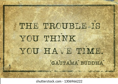 The trouble is you think you have time - famous quote of Gautama Buddha printed on grunge vintage cardboard