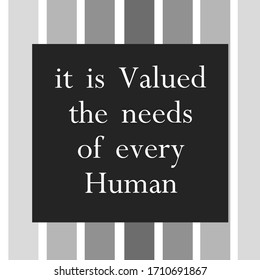 it is valued the needs of every human. Motivational quote life