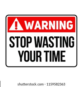 Warning stop wasting your time fictitious warning sign, realistically looking.