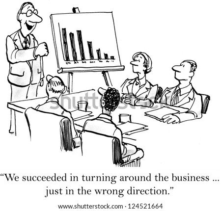 """We succeeded in turning around the business ... just in the wrong direction."""