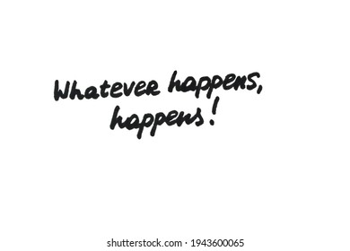 Whatever happens, happens! Handwritten message on a white background.