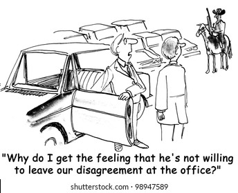 why do I get the feeling that he's unwilling to leave our disagreement at the office?