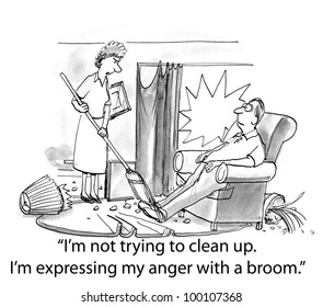 "The wife says in a rageful tone of voice to her husband, ""I'm not trying to clean up.  I'm expressing my anger with a broom""."