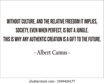 Without culture, and the relative freedom it implies, society, even when perfect, is but a jungle. This is why any authentic creation is a gift to the future. ~ Albert Camus ~