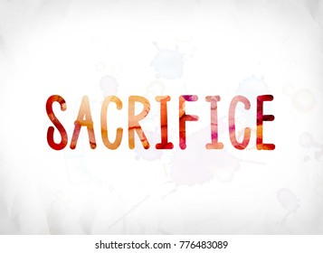 The word Sacrifice concept and theme painted in colorful watercolors on a white paper background.