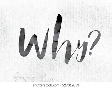 "The word ""Why"" concept and theme painted in watercolor ink on a white paper."