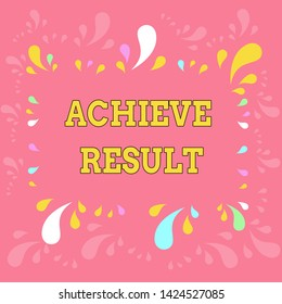 Word writing text Achieve Result. Business concept for Accomplishment Attain Bring to a successful conclusion Copy Space Frame with Different Sized Multicolored Splashes on Perimeter.