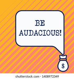 Word writing text Be Audacious. Business concept for Takes risks in order to achieve something Unconventional Daring Bag pocket of thousand dollars money with big speaking bubble on its top.