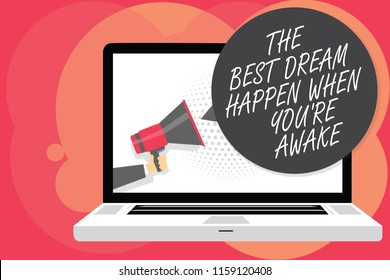 Word writing text The Best Dream Happen When You re are Awake. Business concept for Dreams come true Have to believe Man holding Megaphone loudspeaker computer screen talking speech bubble.