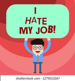 Word writing text I Hate My Job. Business concept for Don t like the assigned task No motivation to work or do Man Standing Holding Above his Head Blank Rectangular Colored Board.
