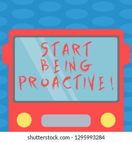 Word writing text Start Being Proactive. Business concept for Control situations by causing things to happen Drawn Flat Front View of Bus with Blank Color Window Shield Reflecting.
