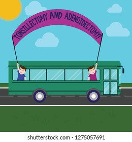 Word writing text Tonsillectomy And Adenoidectomy. Business concept for Procedure in removing tonsil and adenoid Two Kids Inside School Bus Holding Out Banner with Stick on a Day Trip.