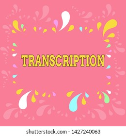 Word writing text Transcription. Business concept for Written or printed version of something Hard copy of audio Copy Space Frame with Different Sized Multicolored Splashes on Perimeter.