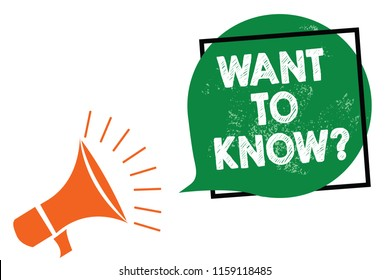 Word writing text Want To Know question. Business concept for Request for information Asking Wonder Need Knowledge Megaphone loudspeaker speaking loud screaming frame green speech bubble.