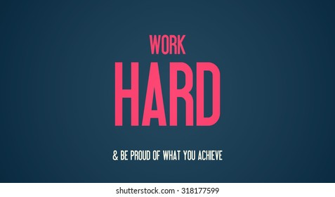 WORK - HARD - BE PROUD OF WHAT YOU ACHIEVE