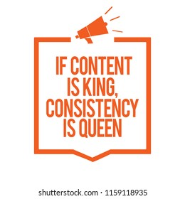 Writing note showing If Content Is King, Consistency Is Queen. Business photo showcasing Marketing strategies Persuasion Megaphone loudspeaker orange frame communicating important information.