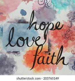 A written message of faith hope and love in large black cursive handwriting on a colorful watercolor background in a artsy spiritual or inspirational Christian design.