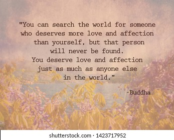 """""""You can search the world for someone who deserves more love and affection than yourself, but that person will never be found. You deserve love and affection just as much as anyone else in the world."""