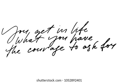 You get in life what you have the courage to ask for. Handwritten text. Modern calligraphy. Inspirational quote. Isolated on white