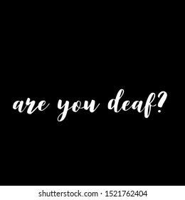 Are you deaf? - inspire motivational quote. Hand drawn lettering. Youth slang, idiom. Print for inspirational poster, t-shirt, bag, cups, card, flyer, sticker, badge. Emotional calligraphy writing