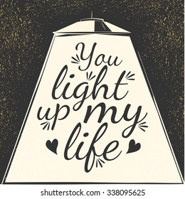 You light up my life. Phrase for your design - motivational posters, advertisement, magazine pages, sport banners, business