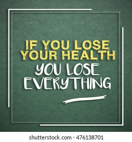 If you lose your health, you lose everything. Health motivational/inspirational quote.