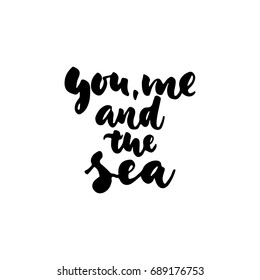 You, me and the sea - hand drawn lettering quote isolated on the white background. Fun brush ink inscription for photo overlays, greeting card or t-shirt print, poster design