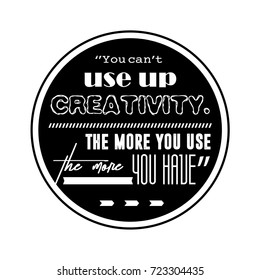 You can't use up creativity. The more you use the more you have. Quote. T-shirt Desin