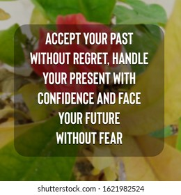 Accept your past without regret, handle your present with confidence and face your future without fear - Inspirational Quote