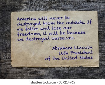 "America will never be destroyed from the outside. If we falter and lose our freedoms, it will be because we destroyed ourselves.""  Abraham Lincoln, 16th President of the Unated States"