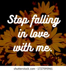 Best inspirational, motivational and love quotes on flowery background. Stop falling in love with me.