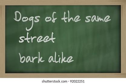 "Blackboard writings "" Dogs of the same street bark alike """