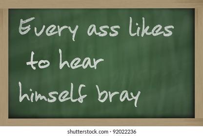"Blackboard writings "" Every ass likes to hear himself bray """