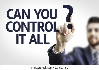 Business man pointing to transparent board with text: Can you Control It All?