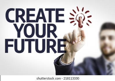 Business man pointing to transparent board with text: Create your Future