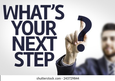 Business man pointing to transparent board with text: What's your Next Step?