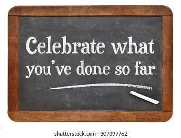 Celebrate what you have done so far - white chalk text on a vintage slate blackboard